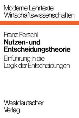 Nutzen- Und Entscheidungstheorie: Einf hrung in Die Logik Der Entscheidungen - Moderne Lehrtexte: Wirtschaftswissenschaften 10 (Paperback)