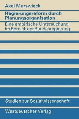 Regierungsreform Durch Planungsorganisation: Eine Empirische Untersuchung Zum Aufbau Von Planungsstrukturen Im Bereich Der Bundesregierung - Studien Zur Sozialwissenschaft (Paperback)