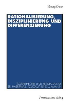 Rationalisierung, Disziplinierung Und Differenzierung: Zum Zusammenhang Von Sozialtheorie Und Zeitdiagnose Bei J�rgen Habermas, Michel Foucault Und Niklas Luhmann (Paperback)