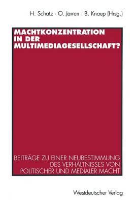 Machtkonzentration in Der Multimediagesellschaft?: Beitr�ge Zu Einer Neubestimmung Des Verh�ltnisses Von Politischer Und Medialer Macht (Paperback)
