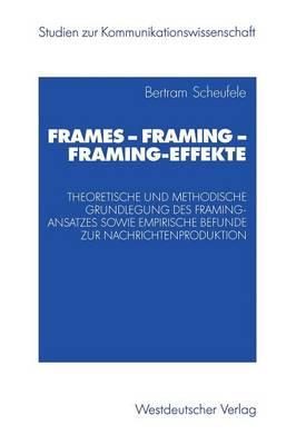 Frames -- Framing -- Framing-Effekte: Theoretische Und Methodische Grundlegung Des Framing-Ansatzes Sowie Empirische Befunde Zur Nachrichtenproduktion - Studien Zur Kommunikationswissenschaft (Paperback)