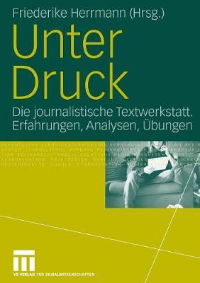 Unter Druck: Die Journalistische Textwerkstatt; Erfahrungen, Analysen,  bungen (Paperback)