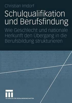 Schulqualifikation Und Berufsfindung: Wie Geschlecht Und Nationale Herkunft Den  bergang in Die Berufsbildung Strukturieren (Paperback)