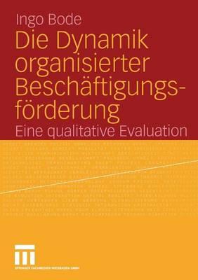 Die Dynamik Organisierter Besch�ftigungsf�rderung: Eine Qualitative Evaluation (Paperback)