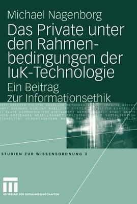 Das Private unter den Rahmenbedingungen der IuK-Technologie - Studien zur Wissensordnung 3 (Paperback)