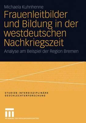 Frauenleitbilder und Bildung in der Westdeutschen Nachkriegszeit - Studien Interdisziplinare Geschlechterforschung 9 (Paperback)