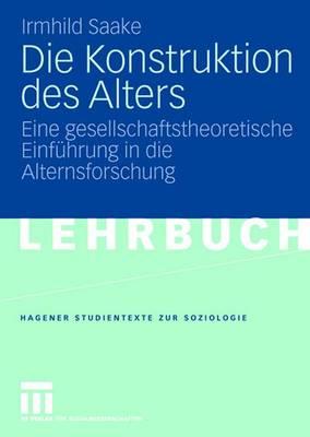 Die Konstruktion Des Alters: Eine Gesellschaftstheoretische Einf hrung in Die Alternsforschung - Studientexte Zur Soziologie (Paperback)