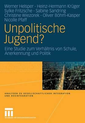 Unpolitische Jugend?: Eine Studie Zum Verh ltnis Von Schule, Anerkennung Und Politik - Analysen Zu Gesellschaftlicher Integration Und Desintegratio (Paperback)