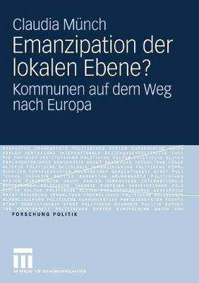 Emanzipation Der Lokalen Ebene?: Kommunen Auf Dem Weg Nach Europa - Forschung Politik (Paperback)