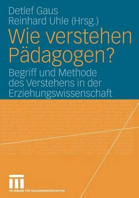 Wie Verstehen P dagogen?: Begriff Und Methode Des Verstehens in Der Erziehungswissenschaft (Paperback)