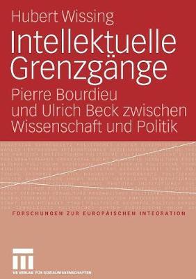 Intellektuelle Grenzg nge: Pierre Bourdieu Und Ulrich Beck Zwischen Wissenschaft Und Politik - Forschungen Zur Europ Ischen Integration 18 (Paperback)