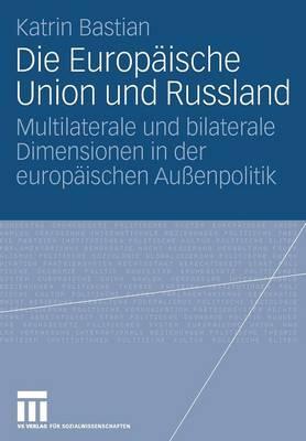 Die Europ ische Union Und Russland: Multilaterale Und Bilaterale Dimensionen in Der Europ ischen Au enpolitik (Paperback)