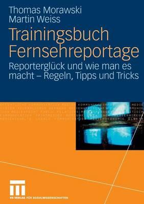 Trainingsbuch Fernsehreportage: Reportergl ck Und Wie Man Es Macht - Regeln, Tipps Und Tricks. Mit Sonderteil Kriegs- Und Krisenreportage (Paperback)