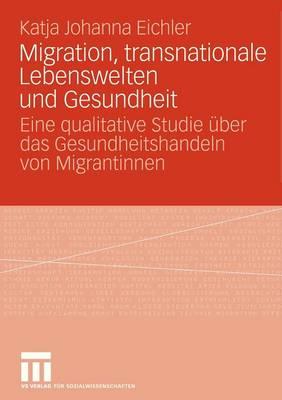 Migration, Transnationale Lebenswelten Und Gesundheit: Eine Qualitative Studie �ber Das Gesundheitshandeln Von Migrantinnen (Paperback)