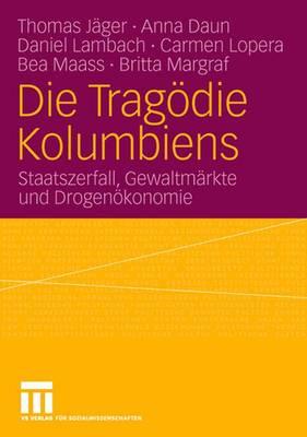Die Trag�die Kolumbiens: Staatszerfall, Gewaltm�rkte Und Drogen�konomie (Paperback)