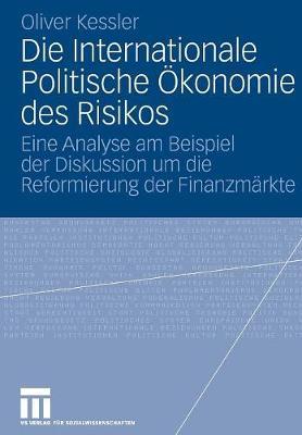 Die Internationale Politische konomie Des Risikos: Eine Analyse Am Beispiel Der Diskussion Um Die Reformierung Der Finanzm rkte (Paperback)