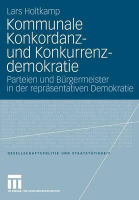 Kommunale Konkordanz- Und Konkurrenzdemokratie: Parteien Und B rgermeister in Der Repr sentativen Demokratie - Gesellschaftspolitik Und Staatst Tigkeit 30 (Paperback)