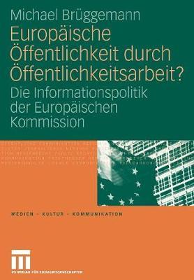 Europ ische ffentlichkeit Durch ffentlichkeitsarbeit?: Die Informationspolitik Der Europ ischen Kommission - Medien - Kultur - Kommunikation (Paperback)
