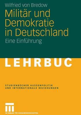 Militar Und Demokratie in Deutschland: Eine Einfuhrung - Studienb Cher Au Enpolitik Und Internationale Beziehungen (Paperback)
