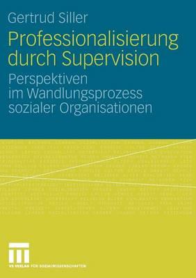 Professionalisierung Durch Supervision: Perspektiven Im Wandlungsprozess Sozialer Organisationen (Paperback)