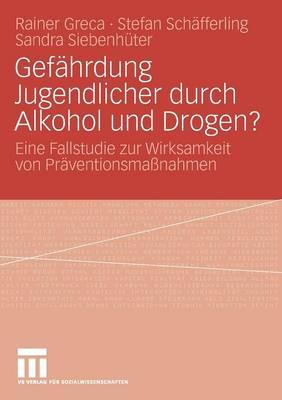 Gef hrdung Jugendlicher Durch Alkohol Und Drogen?: Eine Fallstudie Zur Wirksamkeit Von Pr ventionsma nahmen (Paperback)