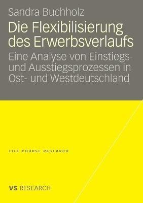 Die Flexibilisierung Des Erwerbsverlaufs: Eine Analyse Von Einstiegs- Und Ausstiegsprozessen in Ost- Und Westdeutschland - Life Course Research (Paperback)