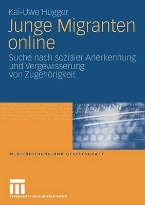 Junge Migranten Online: Suche Nach Sozialer Anerkennung Und Vergewisserung Von Zugeh rigkeit - Medienbildung Und Gesellschaft 9 (Paperback)