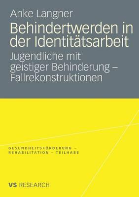 Behindertwerden in Der Identitatsarbeit: Jugendliche Mit Geistiger Behinderung - Fallrekonstruktionen - Gesundheitsfoerderung - Rehabilitation - Teilhabe (Paperback)