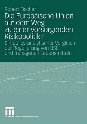 Die Europ ische Union Auf Dem Weg Zu Einer Vorsorgenden Risikopolitik?: Ein Policy-Analytischer Vergleich Der Regulierung Von Bse Und Transgenen Lebensmitteln (Paperback)
