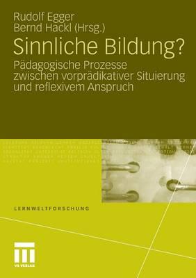 Sinnliche Bildung?: P�dagogische Prozesse Zwischen Vorpr�dikativer Situierung Und Reflexivem Anspruch - Lernweltforschung 4 (Paperback)