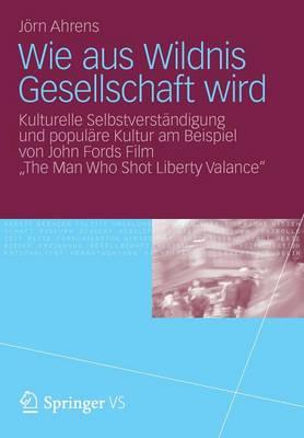 """Wie Aus Wildnis Gesellschaft Wird: Kulturelle Selbstverst�ndigung Und Popul�re Kultur Am Beispiel Von John Fords Film """"the Man Who Shot Liberty Valance"""" (Paperback)"""