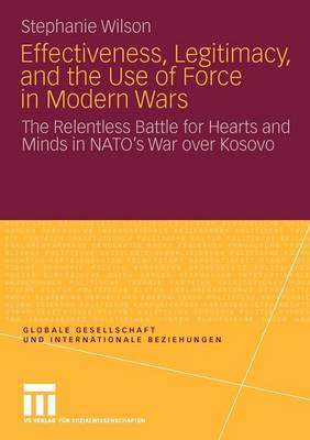 Effectiveness, Legitimacy, and the Use of Force in Modern Wars: The Relentless Battle for Hearts and Minds in NATO's War Over Kosovo - Globale Gesellschaft und Internationale Beziehungen (Paperback)