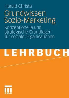 Grundwissen Sozio-Marketing: Konzeptionelle Und Strategische Grundlagen F r Soziale Organisationen (Paperback)