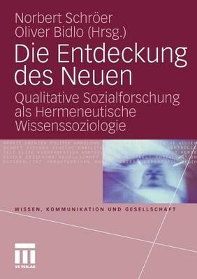 Die Entdeckung Des Neuen: Qualitative Sozialforschung ALS Hermeneutische Wissenssoziologie - Wissen, Kommunikation Und Gesellschaft (Paperback)