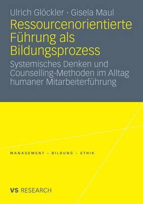 Ressourcenorientierte F�hrung ALS Bildungsprozess: Systemisches Denken Und Counselling-Methoden Im Alltag Humaner Mitarbeiterf�hrung - Management - Bildung - Ethik (Paperback)