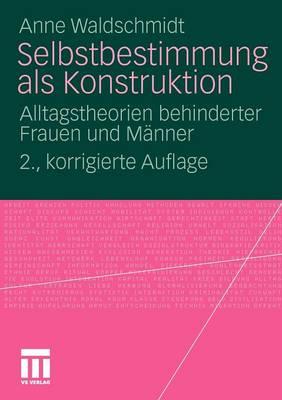 Selbstbestimmung ALS Konstruktion: Alltagstheorien Behinderter Frauen Und M�nner (Paperback)