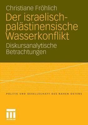 Der Israelisch-Pal�stinensische Wasserkonflikt: Diskursanalytische Betrachtungen - Politik Und Gesellschaft Des Nahen Ostens (Paperback)
