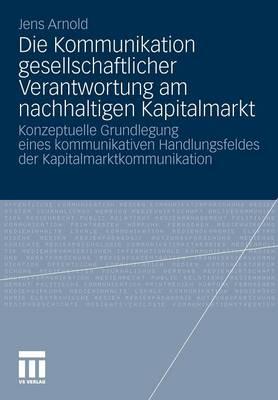 Die Kommunikation Gesellschaftlicher Verantwortung Am Nachhaltigen Kapitalmarkt: Konzeptuelle Grundlegung Eines Kommunikativen Handlungsfeldes Der Kapitalmarktkommunikation (Paperback)