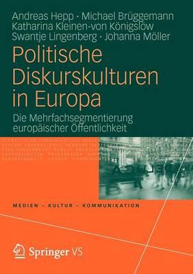Politische Diskurskulturen in Europa: Die Mehrfachsegmentierung Europ ischer  ffentlichkeit - Medien - Kultur - Kommunikation (Paperback)
