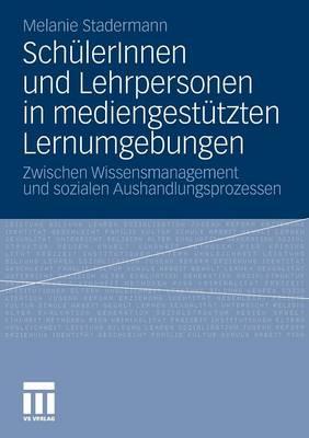 Sch lerinnen Und Lehrpersonen in Mediengest tzten Lernumgebungen: Zwischen Wissensmanagement Und Sozialen Aushandlungsprozessen (Paperback)