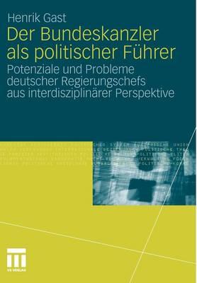 Der Bundeskanzler ALS Politischer F�hrer: Potenziale Und Probleme Deutscher Regierungschefs Aus Interdisziplin�r Perspektive (Paperback)