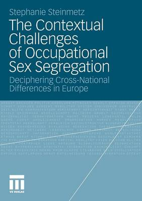 The Contextual Challenges of Occupational Sex Segregation 2012: Deciphering Cross-National Differences in Europe (Paperback)