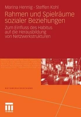 Rahmen Und Spielr�ume Sozialer Beziehungen: Zum Einfluss Des Habitus Auf Die Herausbildung Von Netzwerkstrukturen - Netzwerkforschung (Paperback)