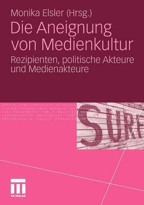 Die Aneignung Von Medienkultur: Rezipienten, Politische Akteure Und Medienakteure (Paperback)