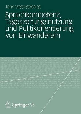 Sprachkompetenz, Tageszeitungsnutzung Und Politikorientierung Von Einwanderern (Paperback)