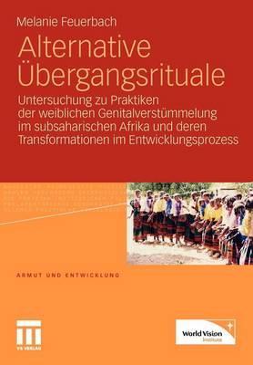 Alternative �bergangsrituale: Untersuchung Zu Praktiken Der Weiblichen Genitalverst�mmelung Im Subsaharischen Afrika Und Deren Transformationen Im Entwicklungsprozess (Paperback)