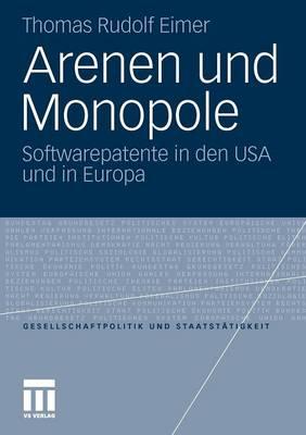 Arenen Und Monopole: Softwarepatente in Den USA Und in Europa - Gesellschaftspolitik Und Staatst Tigkeit 33 (Paperback)