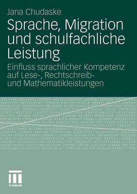 Sprache, Migration Und Schulfachliche Leistung: Einfluss Sprachlicher Kompetenz Auf Lese-, Rechtschreib- Und Mathematikleistungen (Paperback)
