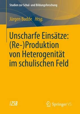 Unscharfe Eins�tze: (Re-)Produktion Von Heterogenit�t Im Schulischen Feld - Studien Zur Schul- Und Bildungsforschung 42 (Paperback)