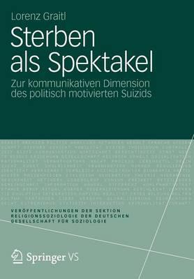 Sterben ALS Spektakel: Zur Kommunikativen Dimension Des Politisch Motivierten Suizids - Ver Ffentlichungen Der Sektion Religionssoziologie Der Deuts (Paperback)